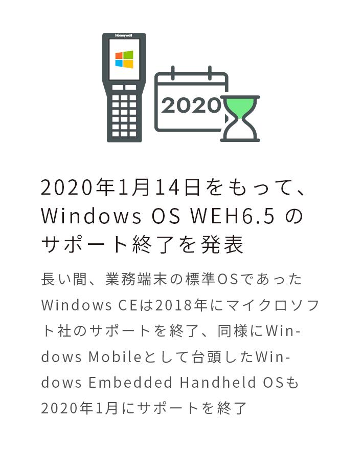 2020年1月14日をもって、Windows OS WEH6.5 のサポート終了を発表 長い間、業務端末の標準OSであったWindows CEは2018年にマイクロソフト社のサポートを終了、同様にWindows Mobileとして台頭したWindows Embedded Handheld OSも2020年1月にサポートを終了